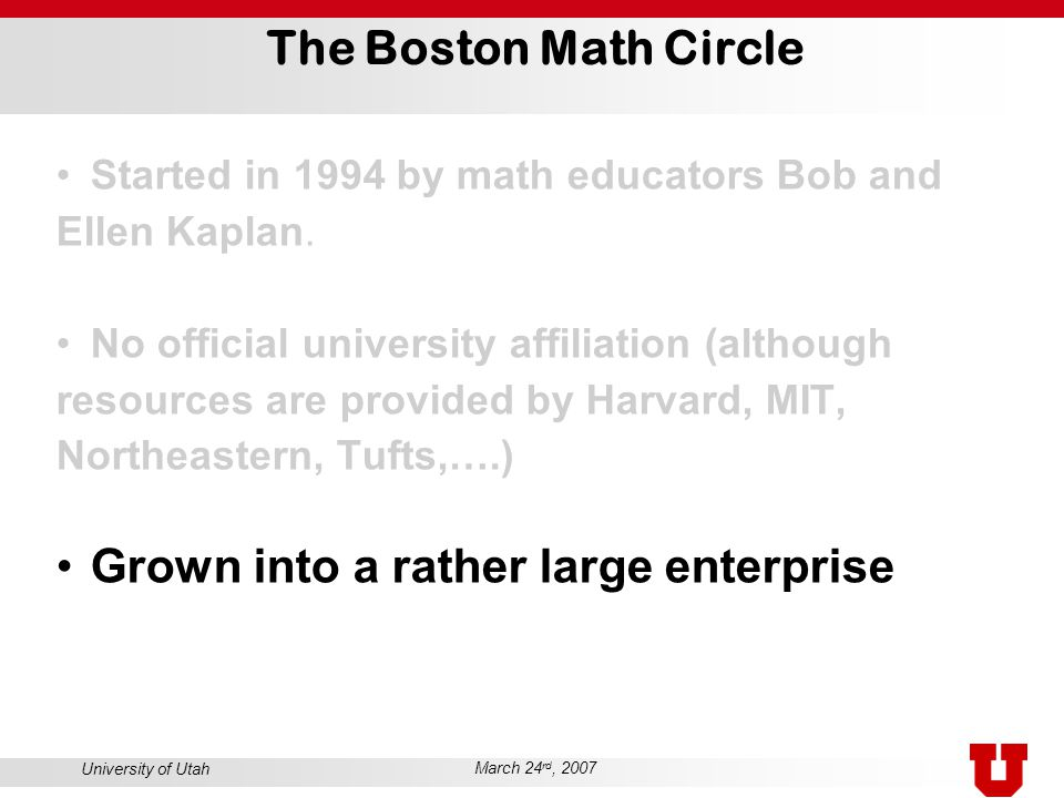 University of Utah March 24 rd, 2007 The Boston Math Circle Started in 1994 by math educators Bob and Ellen Kaplan. No official university affiliation