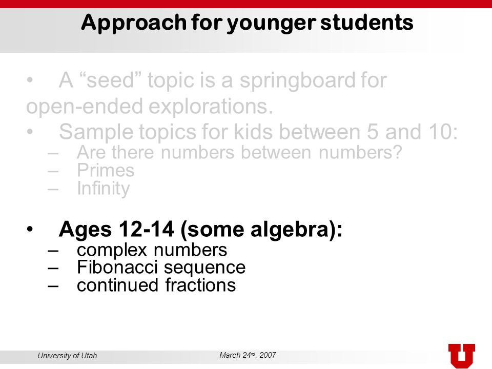 University of Utah March 24 rd, 2007 Approach for younger students A seed topic is a springboard for open-ended explorations.