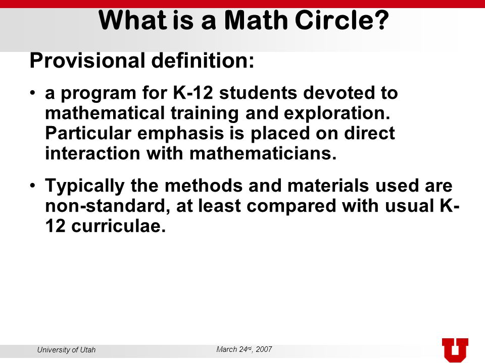 University of Utah March 24 rd, 2007 What is a Math Circle? Provisional definition: a program for K-12 students devoted to mathematical training and e