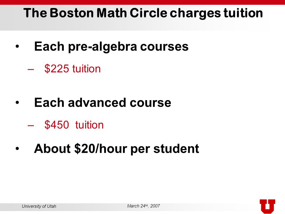 University of Utah March 24 rd, 2007 The Boston Math Circle charges tuition Each pre-algebra courses –$225 tuition Each advanced course –$450 tuition About $20/hour per student