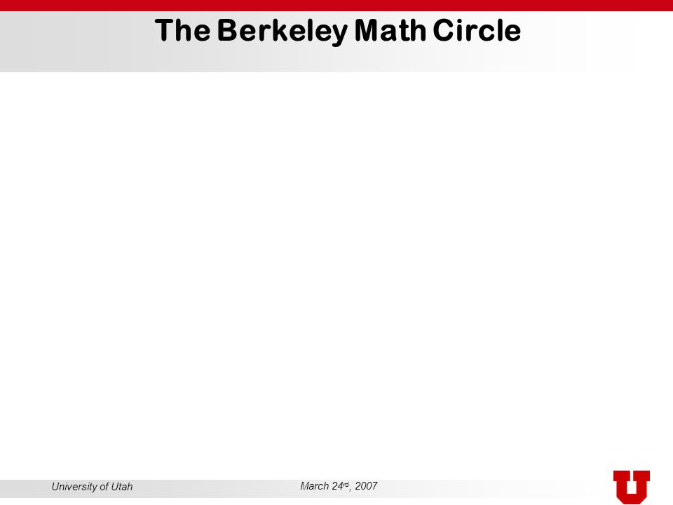 University of Utah March 24 rd, 2007 The Berkeley Math Circle