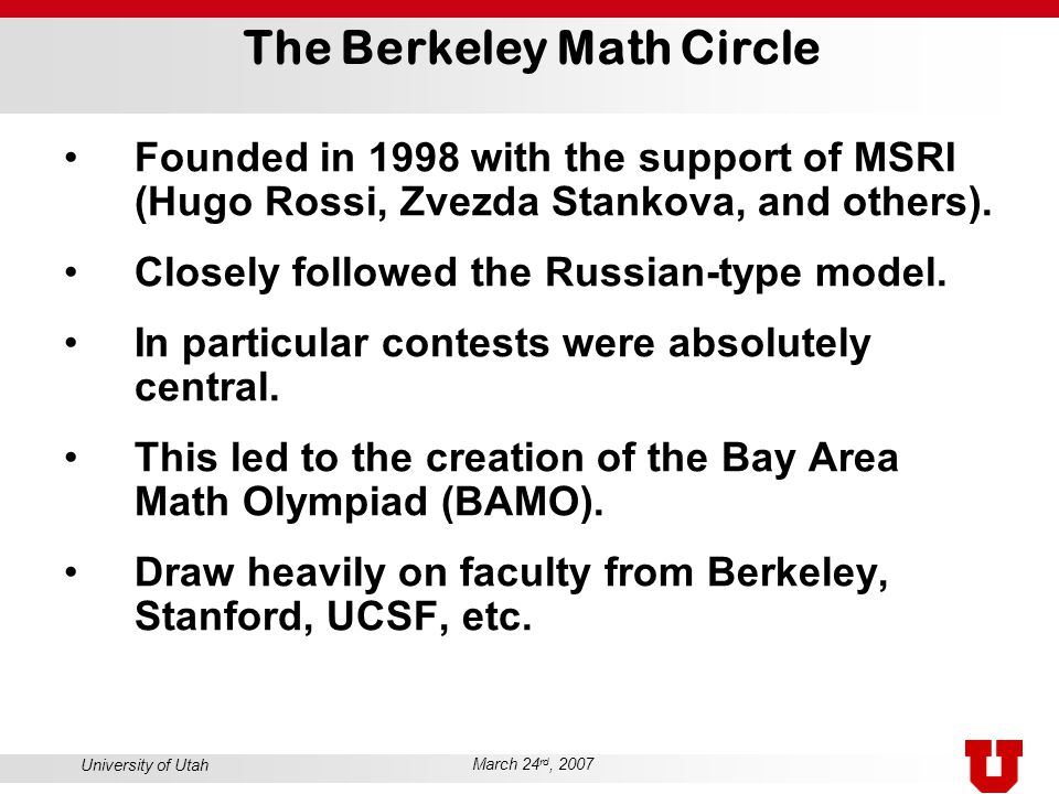 University of Utah March 24 rd, 2007 The Berkeley Math Circle Founded in 1998 with the support of MSRI (Hugo Rossi, Zvezda Stankova, and others).