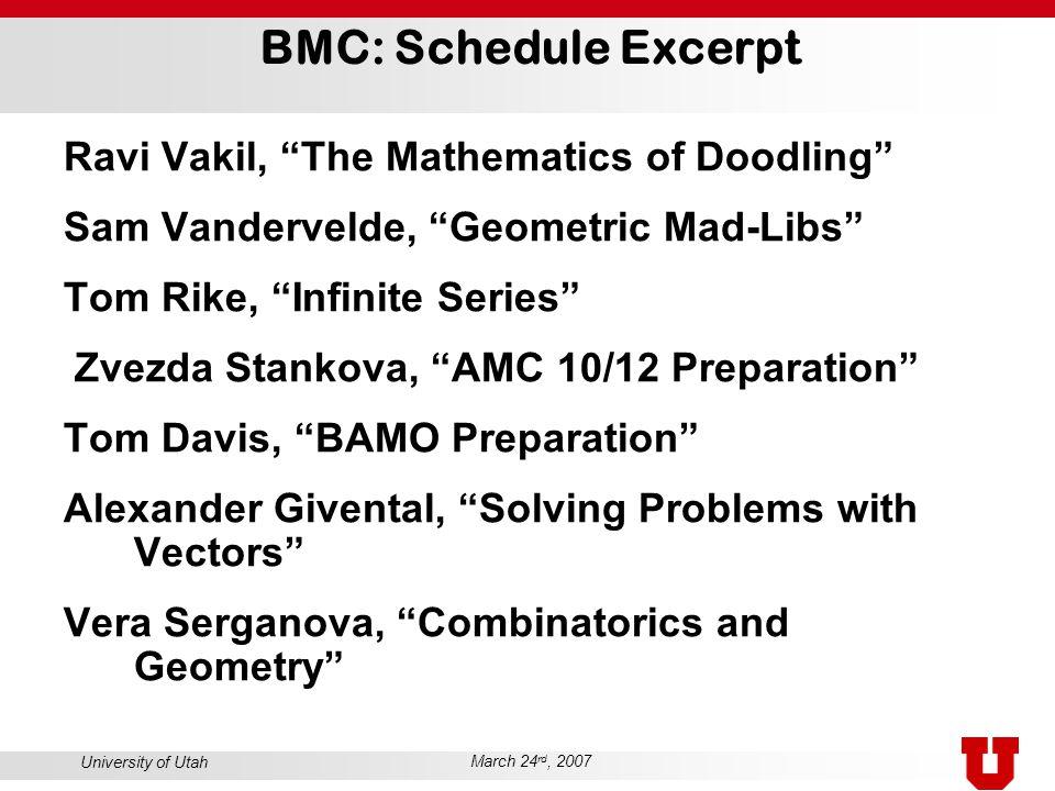 "University of Utah March 24 rd, 2007 BMC: Schedule Excerpt Ravi Vakil, ""The Mathematics of Doodling"" Sam Vandervelde, ""Geometric Mad-Libs"" Tom Rike, """