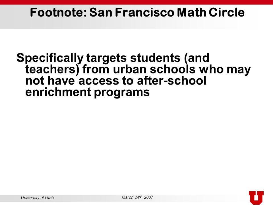 University of Utah March 24 rd, 2007 Footnote: San Francisco Math Circle Specifically targets students (and teachers) from urban schools who may not h