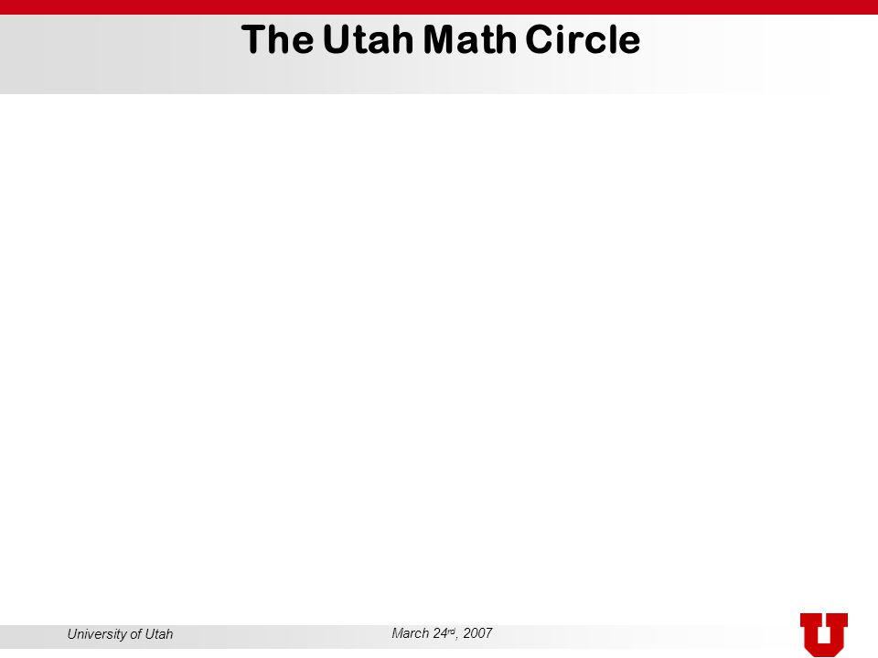 University of Utah March 24 rd, 2007 The Utah Math Circle