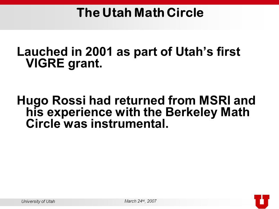 University of Utah March 24 rd, 2007 The Utah Math Circle Lauched in 2001 as part of Utah's first VIGRE grant. Hugo Rossi had returned from MSRI and h