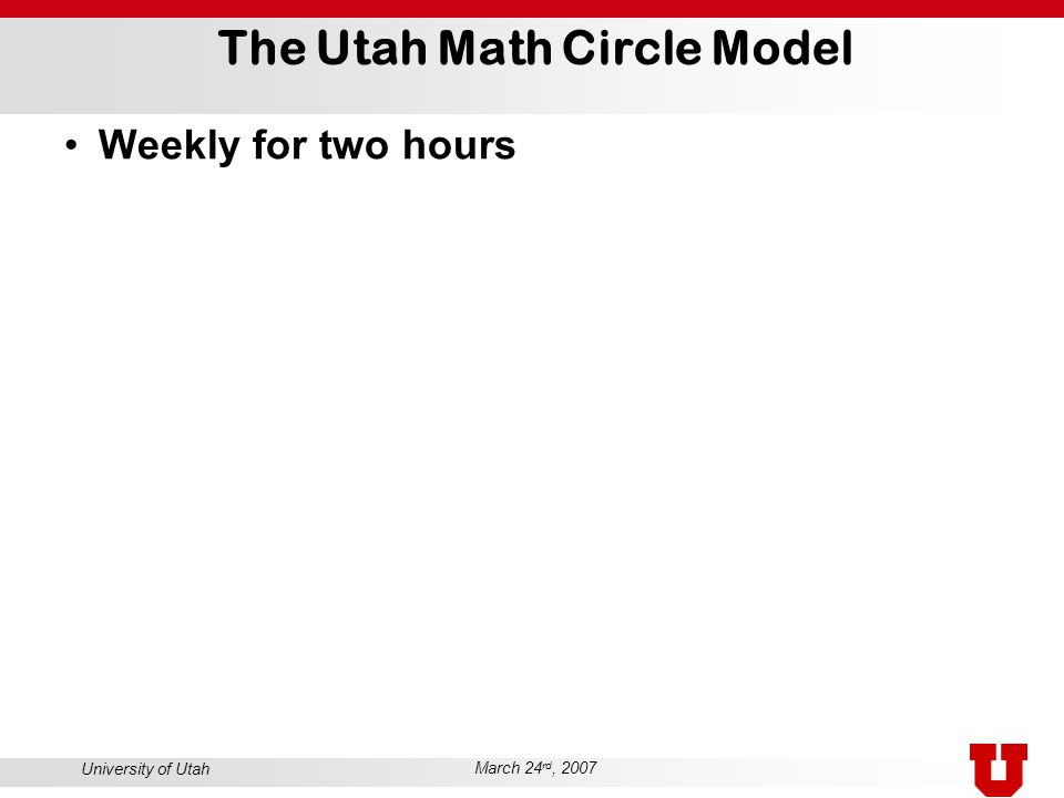 University of Utah March 24 rd, 2007 The Utah Math Circle Model Weekly for two hours