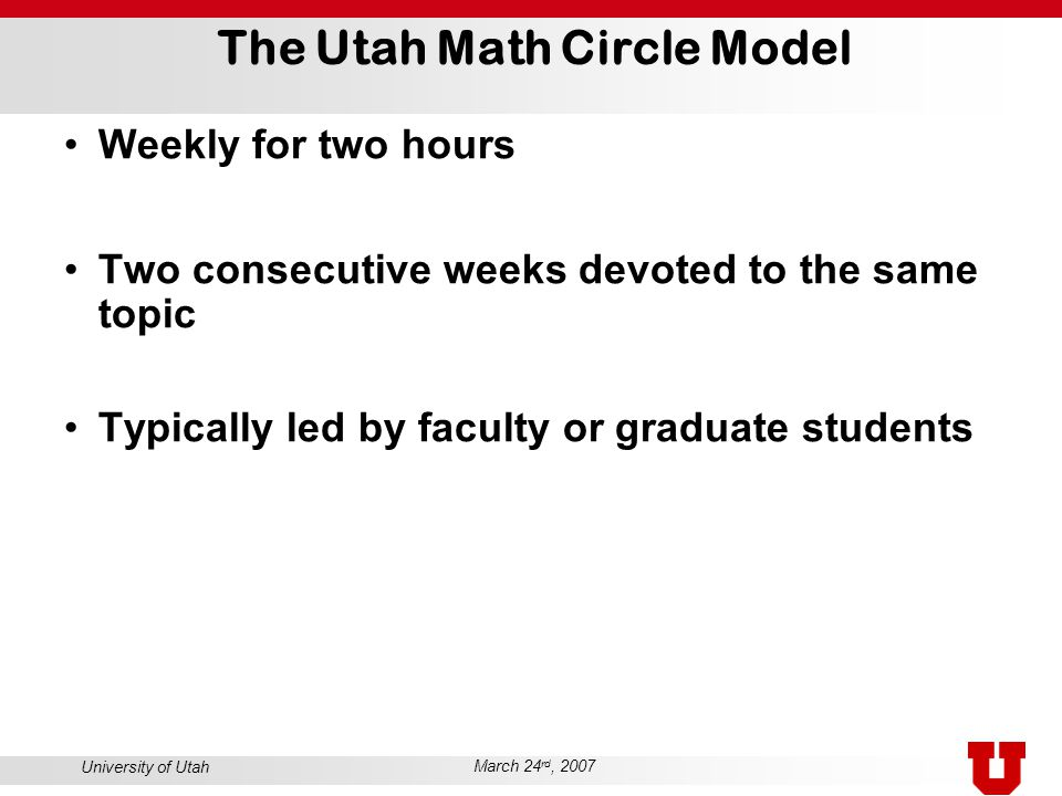 University of Utah March 24 rd, 2007 The Utah Math Circle Model Weekly for two hours Two consecutive weeks devoted to the same topic Typically led by