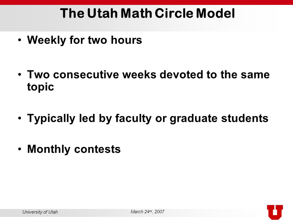 University of Utah March 24 rd, 2007 The Utah Math Circle Model Weekly for two hours Two consecutive weeks devoted to the same topic Typically led by faculty or graduate students Monthly contests
