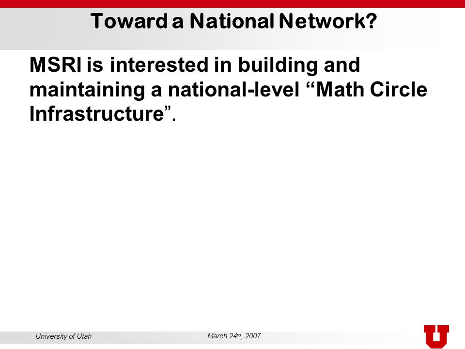 """University of Utah March 24 rd, 2007 Toward a National Network? MSRI is interested in building and maintaining a national-level """"Math Circle Infrastru"""