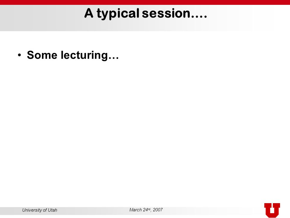 University of Utah March 24 rd, 2007 A typical session…. Some lecturing…