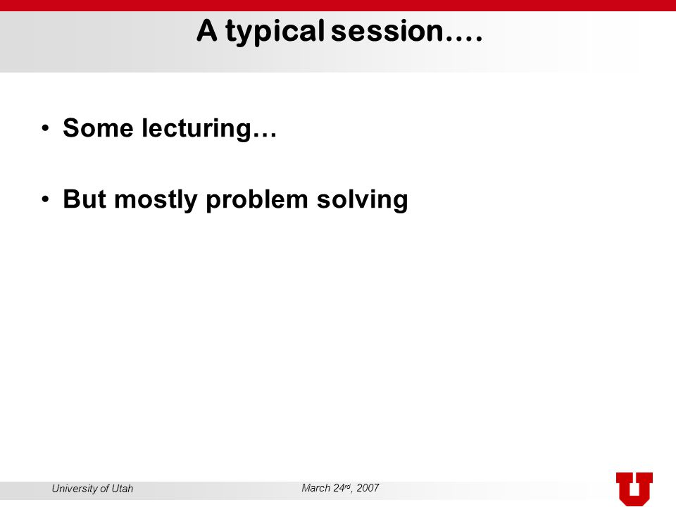 University of Utah March 24 rd, 2007 A typical session…. Some lecturing… But mostly problem solving
