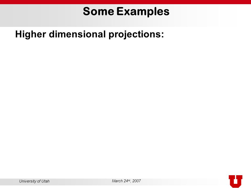 University of Utah March 24 rd, 2007 Some Examples Higher dimensional projections:
