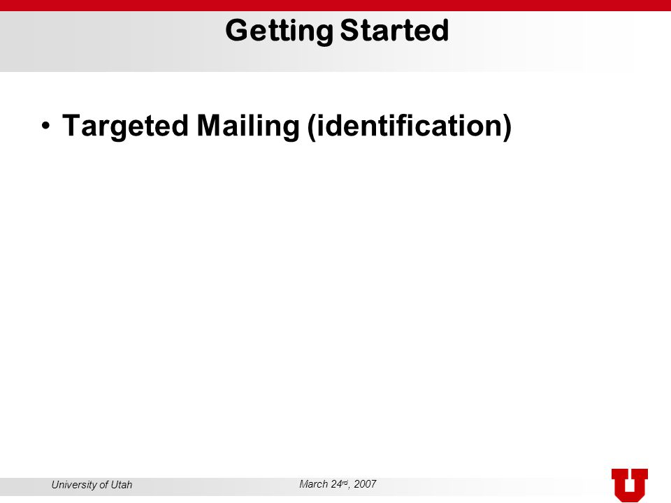 University of Utah March 24 rd, 2007 Getting Started Targeted Mailing (identification)