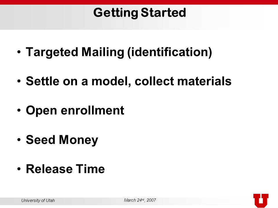 University of Utah March 24 rd, 2007 Getting Started Targeted Mailing (identification) Settle on a model, collect materials Open enrollment Seed Money