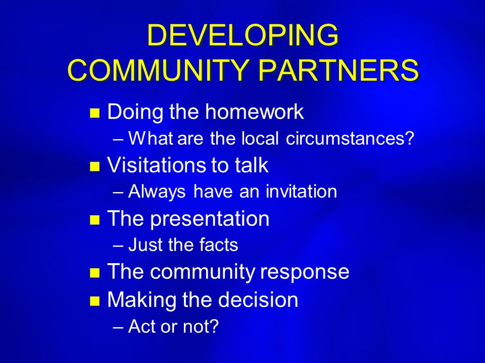 DEVELOPING COMMUNITY PARTNERS n n Doing the homework – –What are the local circumstances? n n Visitations to talk – –Always have an invitation n n The