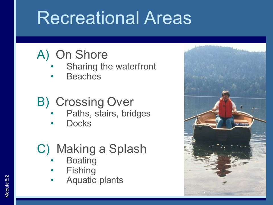 Recreational Areas A) On Shore Sharing the waterfront Beaches B) Crossing Over Paths, stairs, bridges Docks C) Making a Splash Boating Fishing Aquatic plants Module 6:2