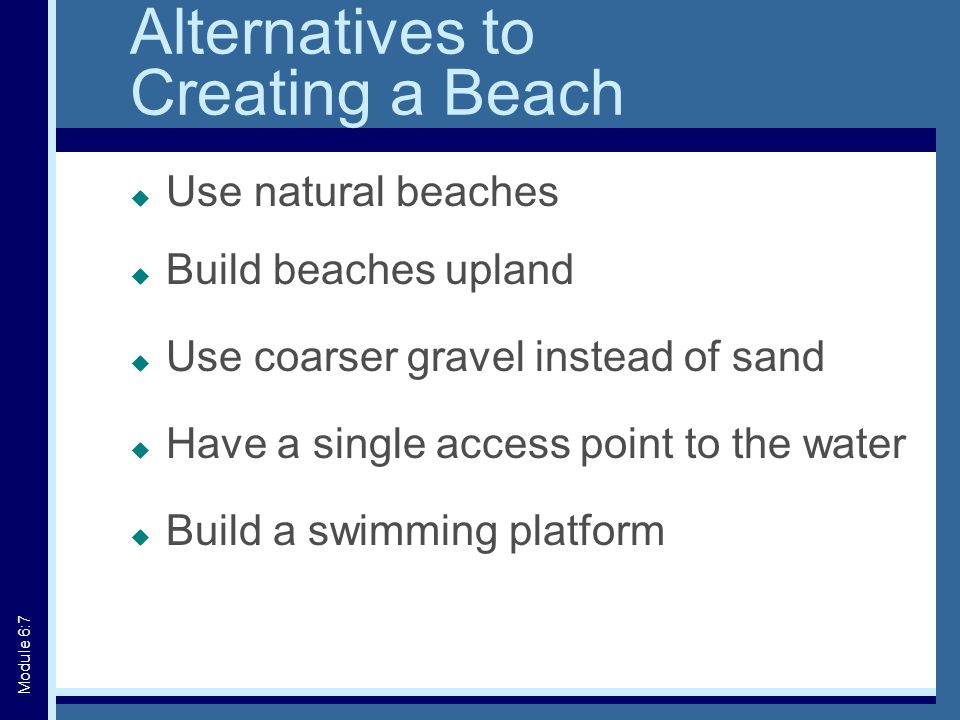 Alternatives to Creating a Beach  Use natural beaches  Build beaches upland  Use coarser gravel instead of sand  Have a single access point to the water  Build a swimming platform Module 6:7