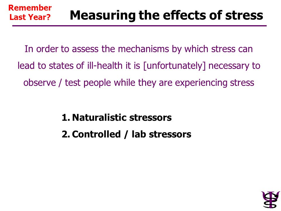 Measuring the effects of stress 1.Naturalistic stressors 2.Controlled / lab stressors In order to assess the mechanisms by which stress can lead to st