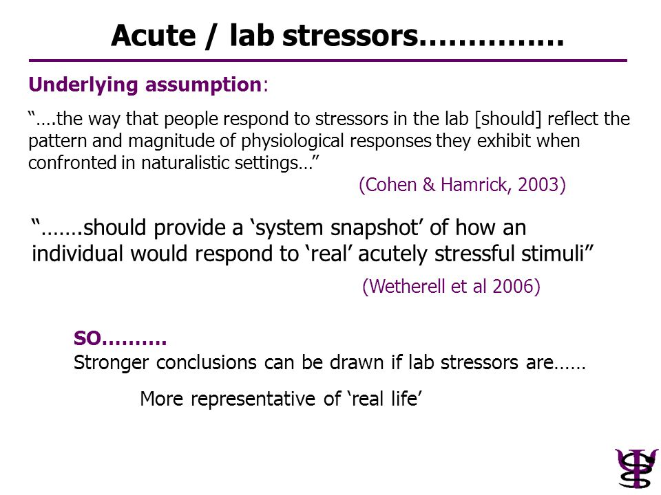 "SO………. Stronger conclusions can be drawn if lab stressors are…… More representative of 'real life' Acute / lab stressors…………… ""…….should provide a 'sy"