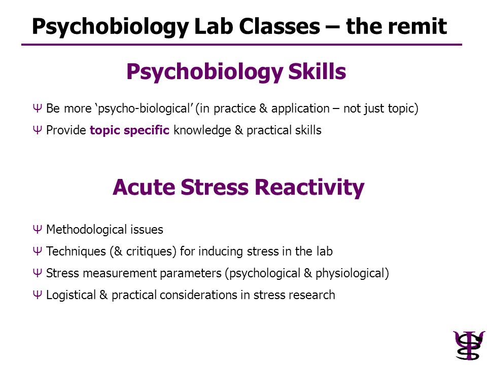 Psychobiology Lab Classes – the remit Ψ Be more 'psycho-biological' (in practice & application – not just topic) Ψ Provide topic specific knowledge &