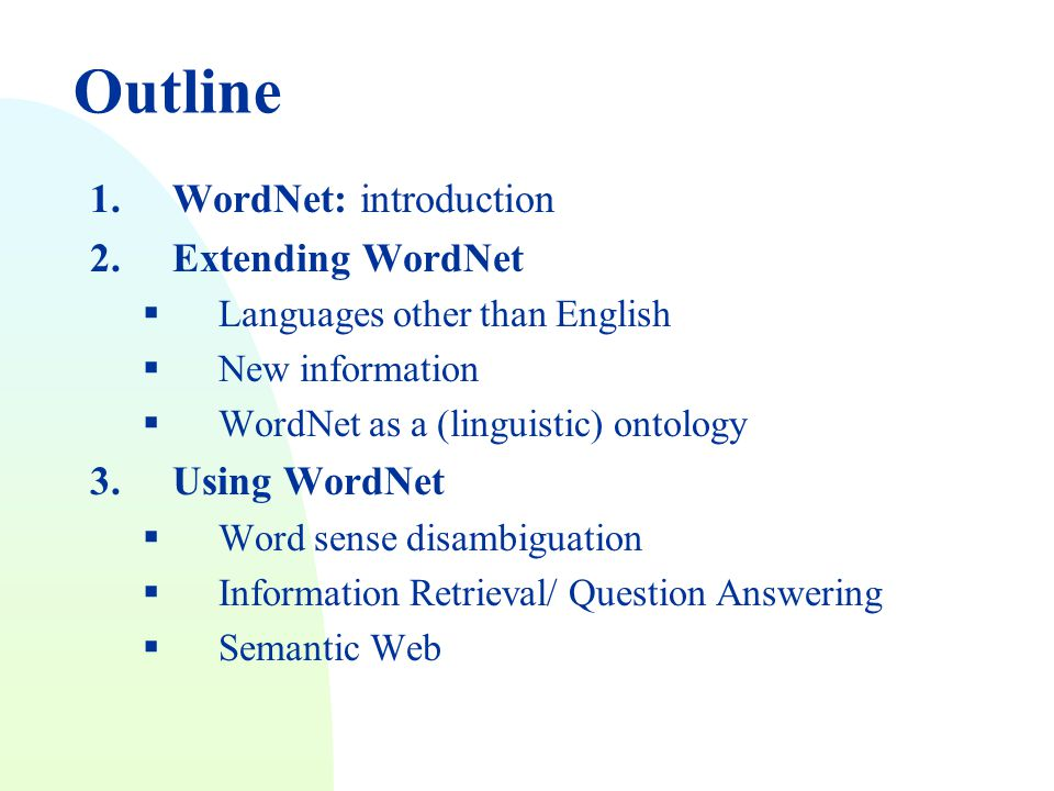 Outline 1.WordNet: introduction 2.Extending WordNet  Languages other than English  New information  WordNet as a (linguistic) ontology 3.Using WordNet  Word sense disambiguation  Information Retrieval/ Question Answering  Semantic Web