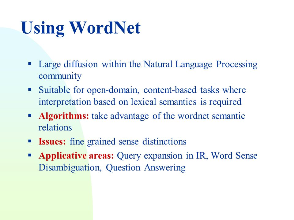 Using WordNet  Large diffusion within the Natural Language Processing community  Suitable for open-domain, content-based tasks where interpretation based on lexical semantics is required  Algorithms: take advantage of the wordnet semantic relations  Issues: fine grained sense distinctions  Applicative areas: Query expansion in IR, Word Sense Disambiguation, Question Answering