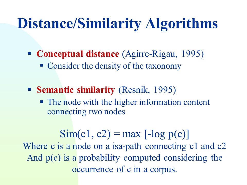 Distance/Similarity Algorithms  Conceptual distance (Agirre-Rigau, 1995)  Consider the density of the taxonomy  Semantic similarity (Resnik, 1995)  The node with the higher information content connecting two nodes Sim(c1, c2) = max [-log p(c)] Where c is a node on a isa-path connecting c1 and c2 And p(c) is a probability computed considering the occurrence of c in a corpus.