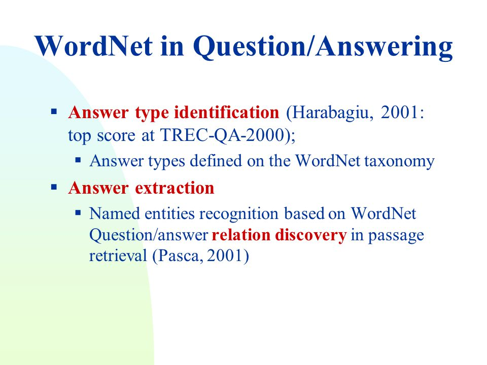WordNet in Question/Answering  Answer type identification (Harabagiu, 2001: top score at TREC-QA-2000);  Answer types defined on the WordNet taxonomy  Answer extraction  Named entities recognition based on WordNet Question/answer relation discovery in passage retrieval (Pasca, 2001)