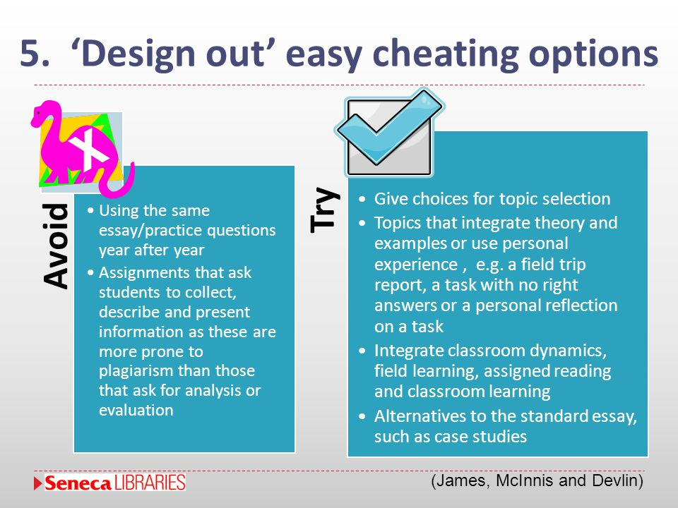 5. 'Design out' easy cheating options Avoid Using the same essay/practice questions year after year Assignments that ask students to collect, describe