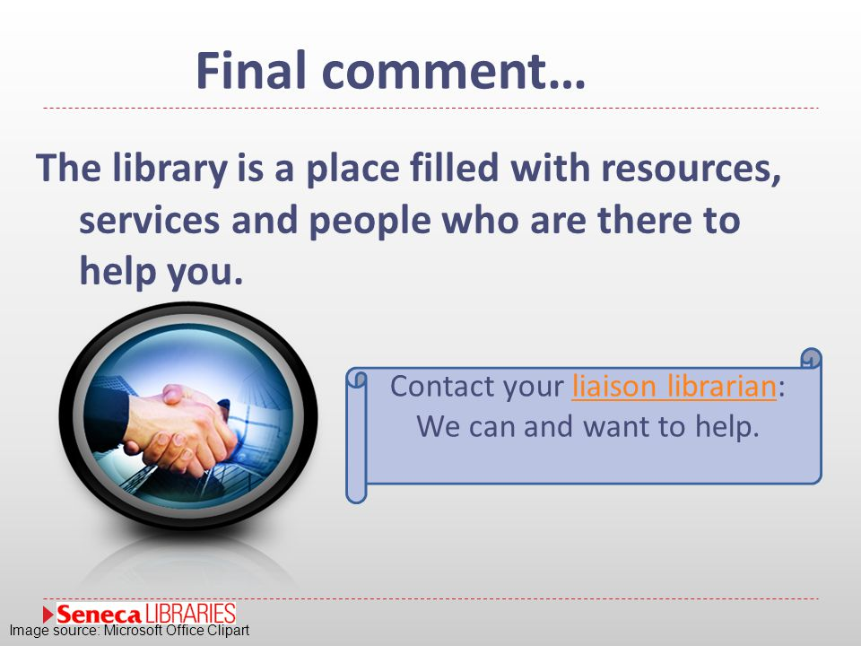 Final comment… The library is a place filled with resources, services and people who are there to help you. Contact your liaison librarian:liaison lib