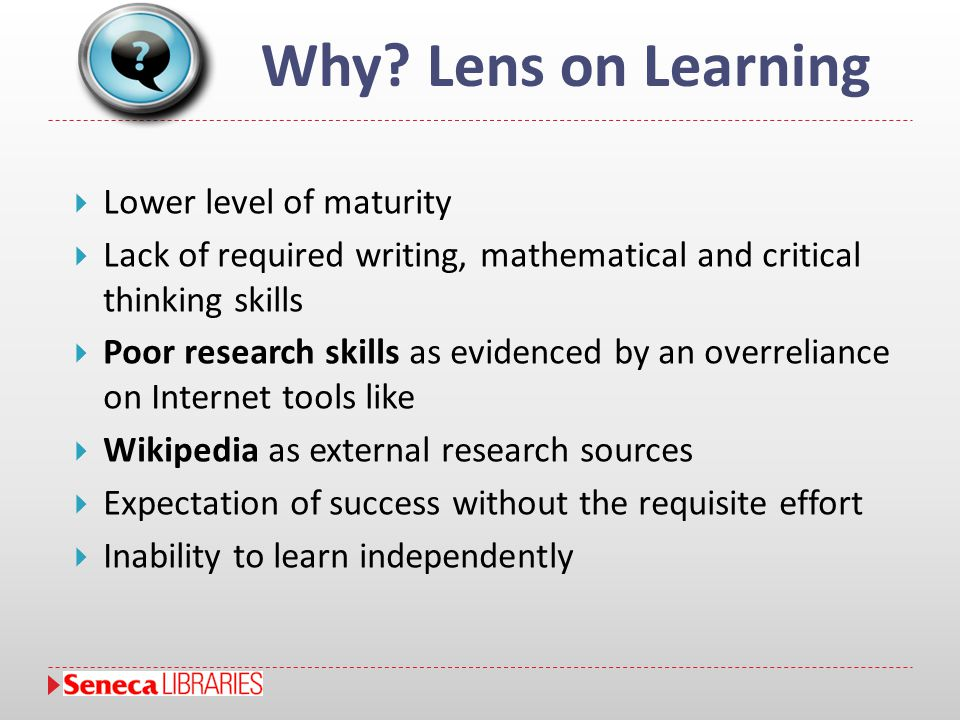 Why? Lens on Learning  Lower level of maturity  Lack of required writing, mathematical and critical thinking skills  Poor research skills as eviden