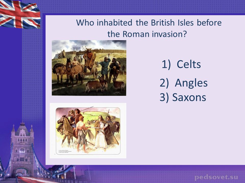 Who inhabited the British Isles before the Roman invasion? 2) Angles 3) Saxons 1) Celts