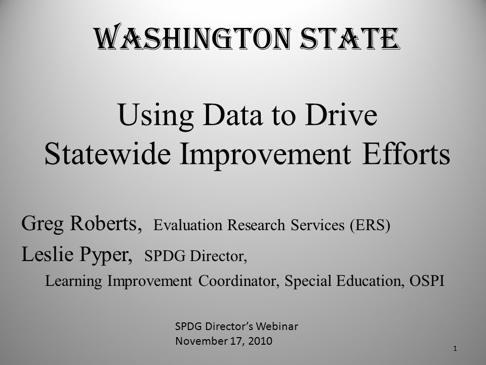 Washington State Using Data to Drive Statewide Improvement Efforts Greg Roberts, Evaluation Research Services (ERS) Leslie Pyper, SPDG Director, Learn