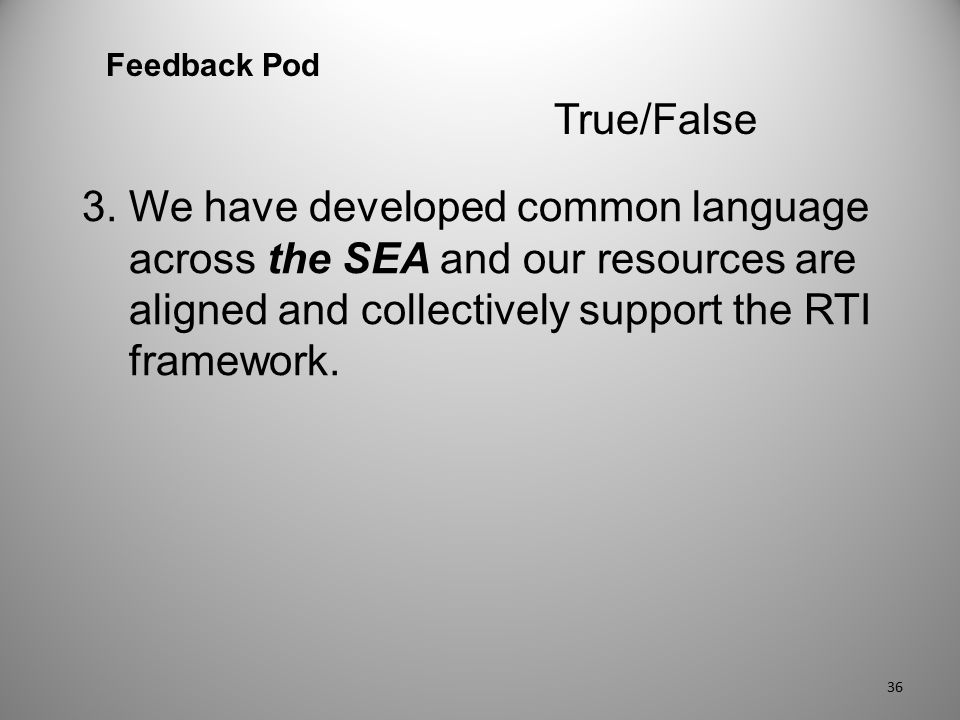 3. We have developed common language across the SEA and our resources are aligned and collectively support the RTI framework. Feedback Pod True/False