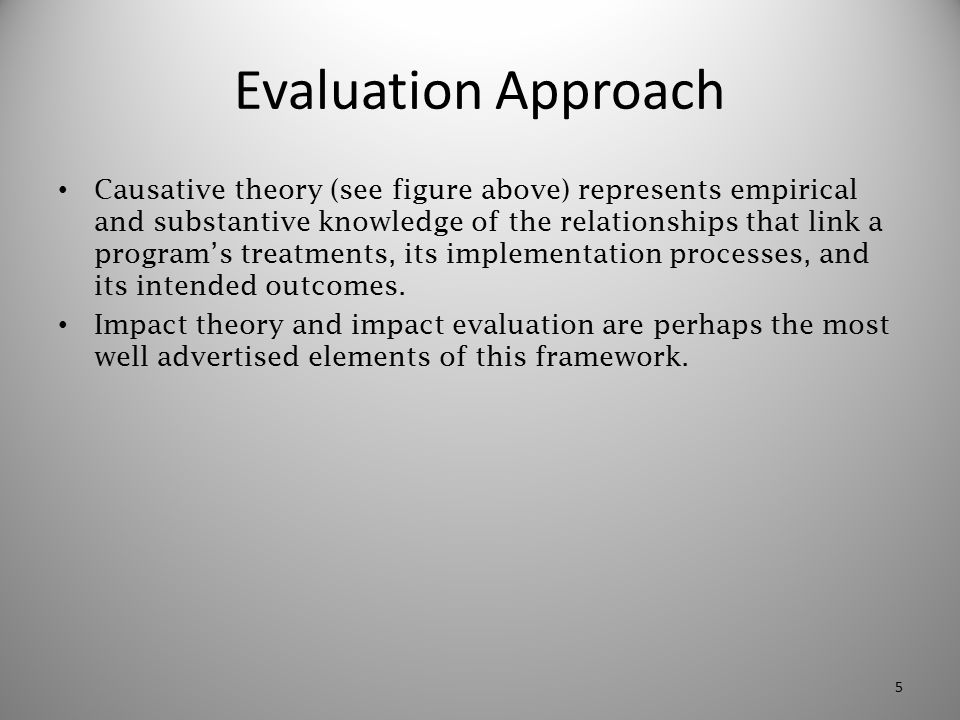 Evaluation Approach Causative theory (see figure above) represents empirical and substantive knowledge of the relationships that link a program's trea