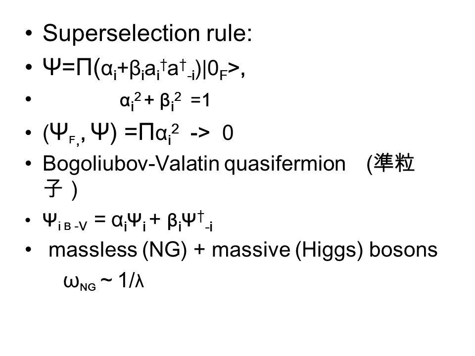 Superselection rule: Ψ=Π( α i +β i a i † a † -i )|0 F >, α i 2 + β i 2 =1 ( Ψ F,, Ψ) =Π α i 2 -> 0 Bogoliubov-Valatin quasifermion ( 準粒 子) Ψ i B -V = α i Ψ i + β i Ψ † -i massless (NG) + massive (Higgs) bosons ω NG ~ 1/ λ