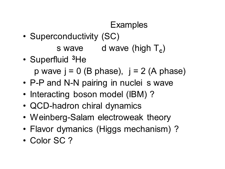 Examples Superconductivity (SC) s wave d wave (high T c ) Superfluid 3 He p wave j = 0 (B phase), j = 2 (A phase) P-P and N-N pairing in nuclei s wave