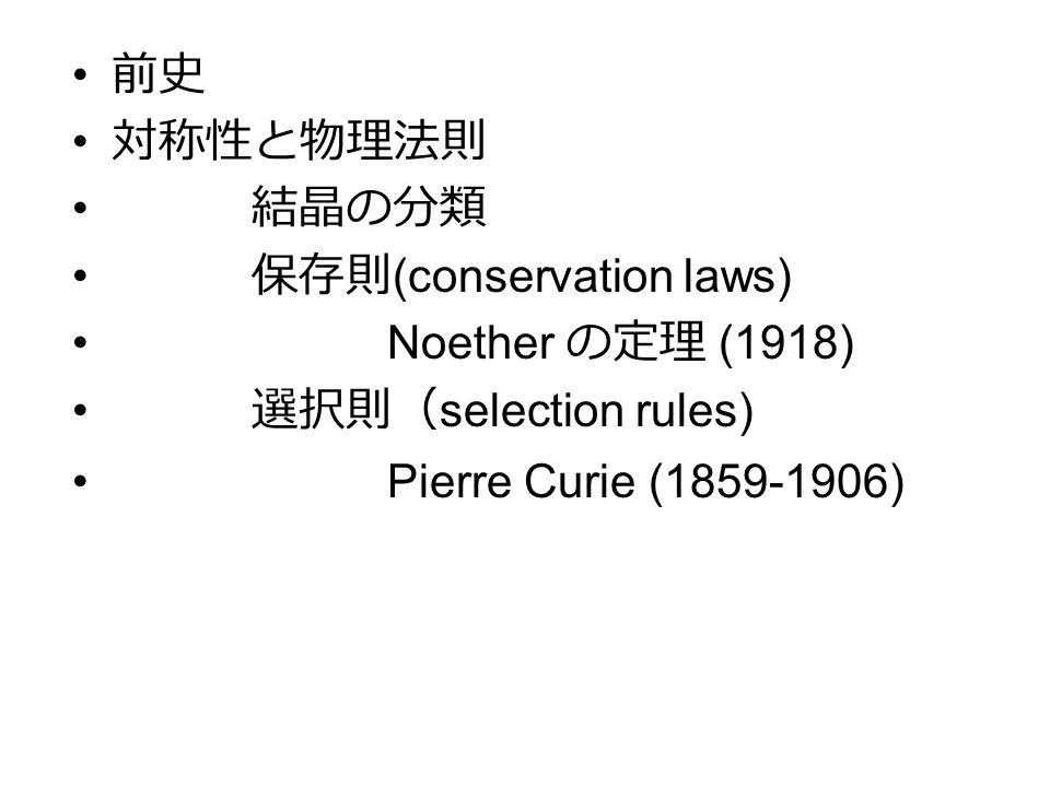 前史 対称性と物理法則 結晶の分類 保存則 (conservation laws) Noether の定理 (1918) 選択則( selection rules) Pierre Curie (1859-1906)