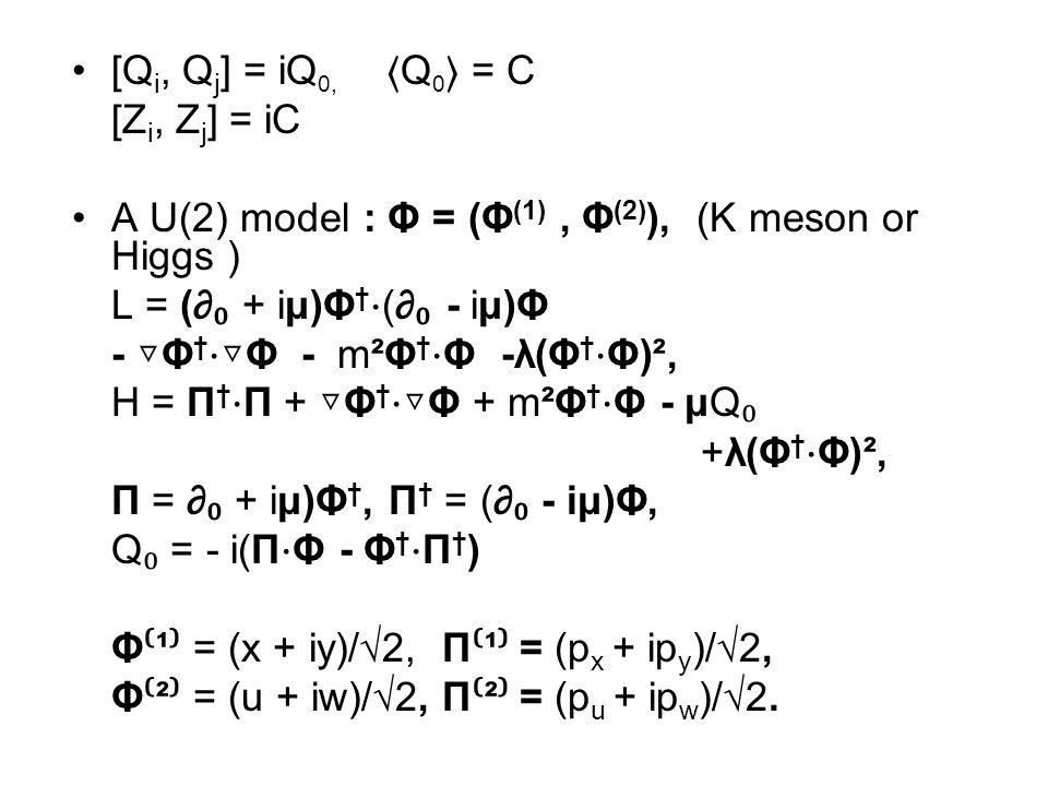 [Q i, Q j ] = iQ 0, 〈 Q 0 〉 = C [Z i, Z j ] = iC A U(2) model : Φ = (Φ (1), Φ (2) ), (K meson or Higgs ) L = (∂ ₀ + iμ)Φ † ⋅ (∂ ₀ - iμ)Φ - ▽ Φ † ⋅▽ Φ - m²Φ † ⋅ Φ -λ(Φ † ⋅ Φ)², H = Π † ⋅ Π + ▽ Φ † ⋅▽ Φ + m²Φ † ⋅ Φ - μQ ₀ +λ(Φ † ⋅ Φ)², Π = ∂ ₀ + iμ)Φ †, Π † = (∂ ₀ - iμ)Φ, Q ₀ = - i(Π ⋅ Φ - Φ † ⋅ Π † ) Φ ⁽ ¹ ⁾ = (x + iy)/√2, Π ⁽ ¹ ⁾ = (p x + ip y )/√2, Φ ⁽ ² ⁾ = (u + iw)/√2, Π ⁽ ² ⁾ = (p u + ip w )/√2.
