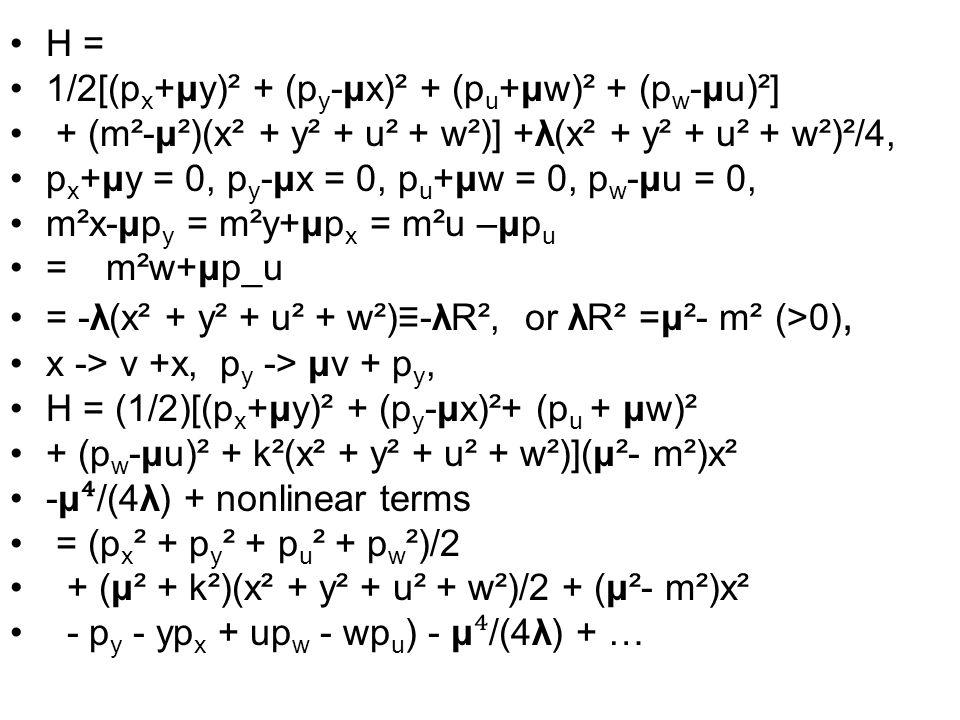 H = 1/2[(p x +μy)² + (p y -μx)² + (p u +μw)² + (p w -μu)²] + (m²-μ²)(x² + y² + u² + w²)] +λ(x² + y² + u² + w²)²/4, p x +μy = 0, p y -μx = 0, p u +μw = 0, p w -μu = 0, m²x-μp y = m²y+μp x = m²u –μp u =m²w+μp_u = -λ(x² + y² + u² + w²)≡-λR², or λR² =μ²- m² (>0), x -> v +x, p y -> μv + p y, H = (1/2)[(p x +μy)² + (p y -μx)²+ (p u + μw)² + (p w -μu)² + k²(x² + y² + u² + w²)](μ²- m²)x² -μ ⁴ /(4λ) + nonlinear terms = (p x ² + p y ² + p u ² + p w ²)/2 + (μ² + k²)(x² + y² + u² + w²)/2 + (μ²- m²)x² - p y - yp x + up w - wp u ) - μ ⁴ /(4λ) + …