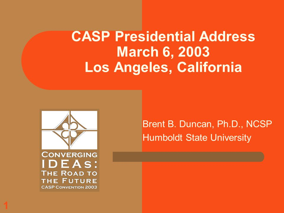 1 CASP Presidential Address March 6, 2003 Los Angeles, California Brent B.