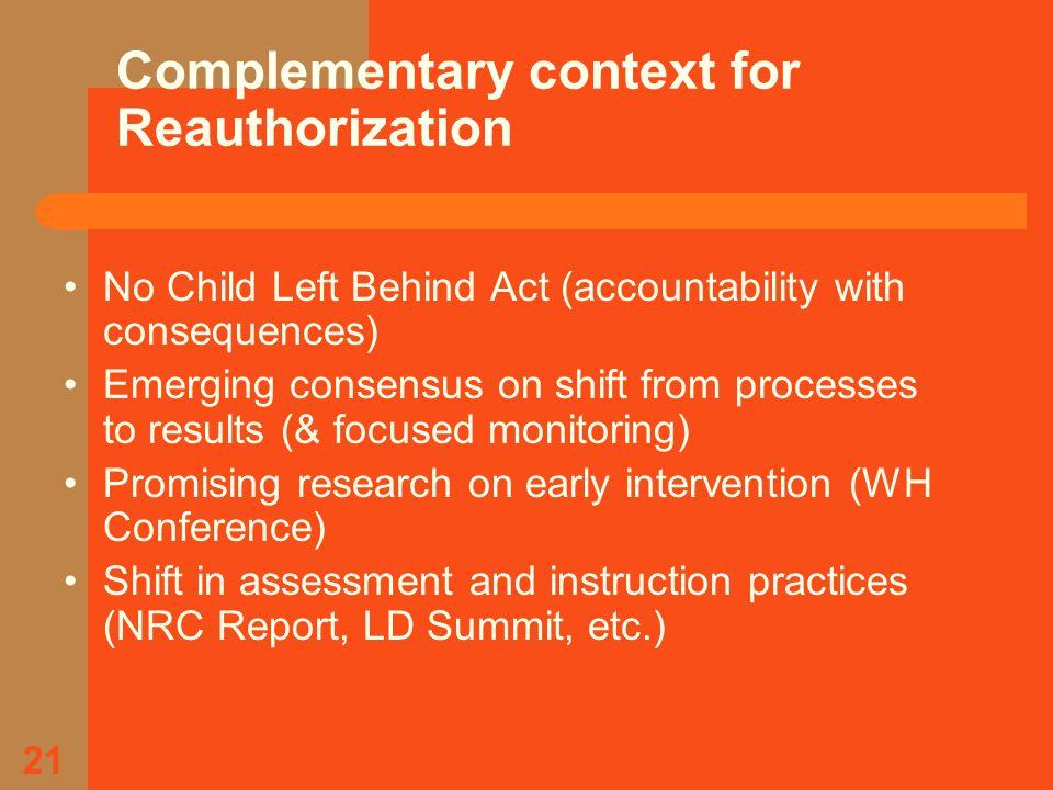 21 Complementary context for Reauthorization No Child Left Behind Act (accountability with consequences) Emerging consensus on shift from processes to results (& focused monitoring) Promising research on early intervention (WH Conference) Shift in assessment and instruction practices (NRC Report, LD Summit, etc.)