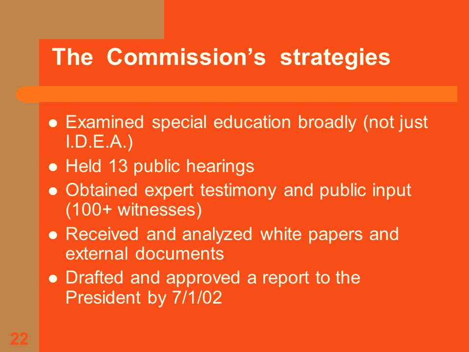 22 The Commission's strategies Examined special education broadly (not just I.D.E.A.) Held 13 public hearings Obtained expert testimony and public input (100+ witnesses) Received and analyzed white papers and external documents Drafted and approved a report to the President by 7/1/02
