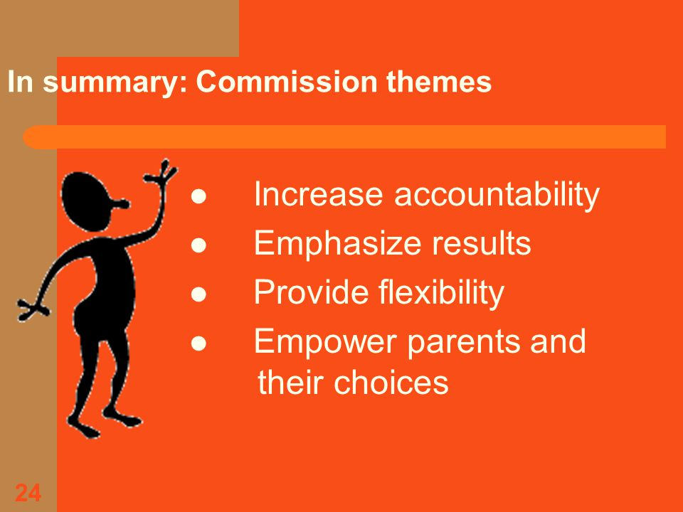 24 In summary: Commission themes Increase accountability Emphasize results Provide flexibility Empower parents and their choices