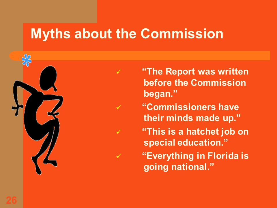 26 Myths about the Commission The Report was written before the Commission began. Commissioners have their minds made up. This is a hatchet job on special education. Everything in Florida is going national.