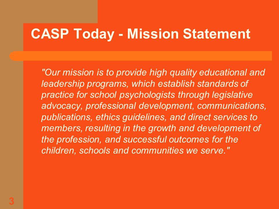3 CASP Today - Mission Statement Our mission is to provide high quality educational and leadership programs, which establish standards of practice for school psychologists through legislative advocacy, professional development, communications, publications, ethics guidelines, and direct services to members, resulting in the growth and development of the profession, and successful outcomes for the children, schools and communities we serve.