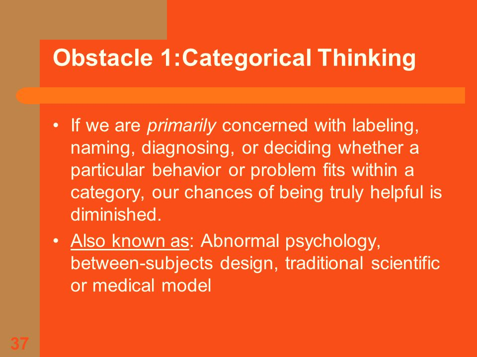 37 Obstacle 1:Categorical Thinking If we are primarily concerned with labeling, naming, diagnosing, or deciding whether a particular behavior or problem fits within a category, our chances of being truly helpful is diminished.