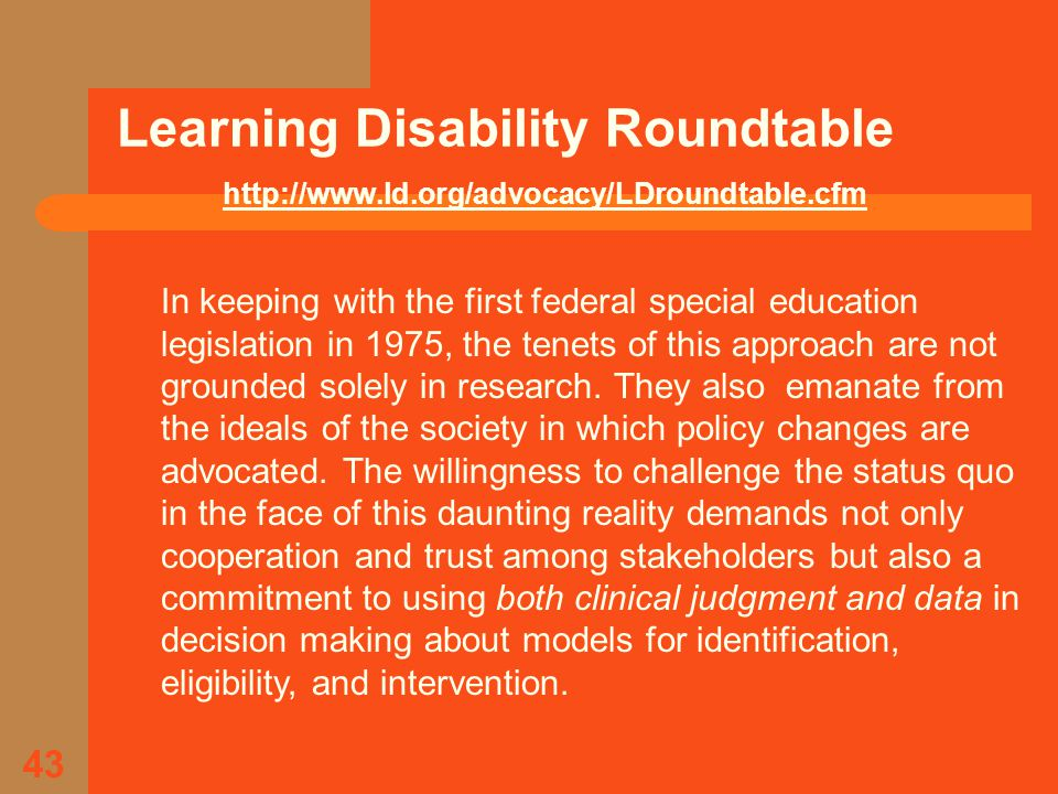 43 Learning Disability Roundtable http://www.ld.org/advocacy/LDroundtable.cfm In keeping with the first federal special education legislation in 1975, the tenets of this approach are not grounded solely in research.