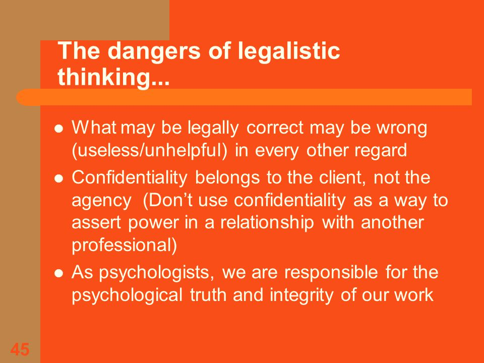 45 What may be legally correct may be wrong (useless/unhelpful) in every other regard Confidentiality belongs to the client, not the agency (Don't use confidentiality as a way to assert power in a relationship with another professional) As psychologists, we are responsible for the psychological truth and integrity of our work The dangers of legalistic thinking...